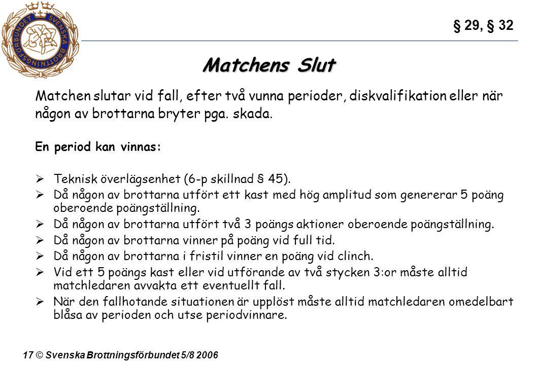 17 © Svenska Brottningsförbundet 5/8 2006 Matchens Slut Matchen slutar vid fall, efter två vunna perioder, diskvalifikation eller när någon av brottar