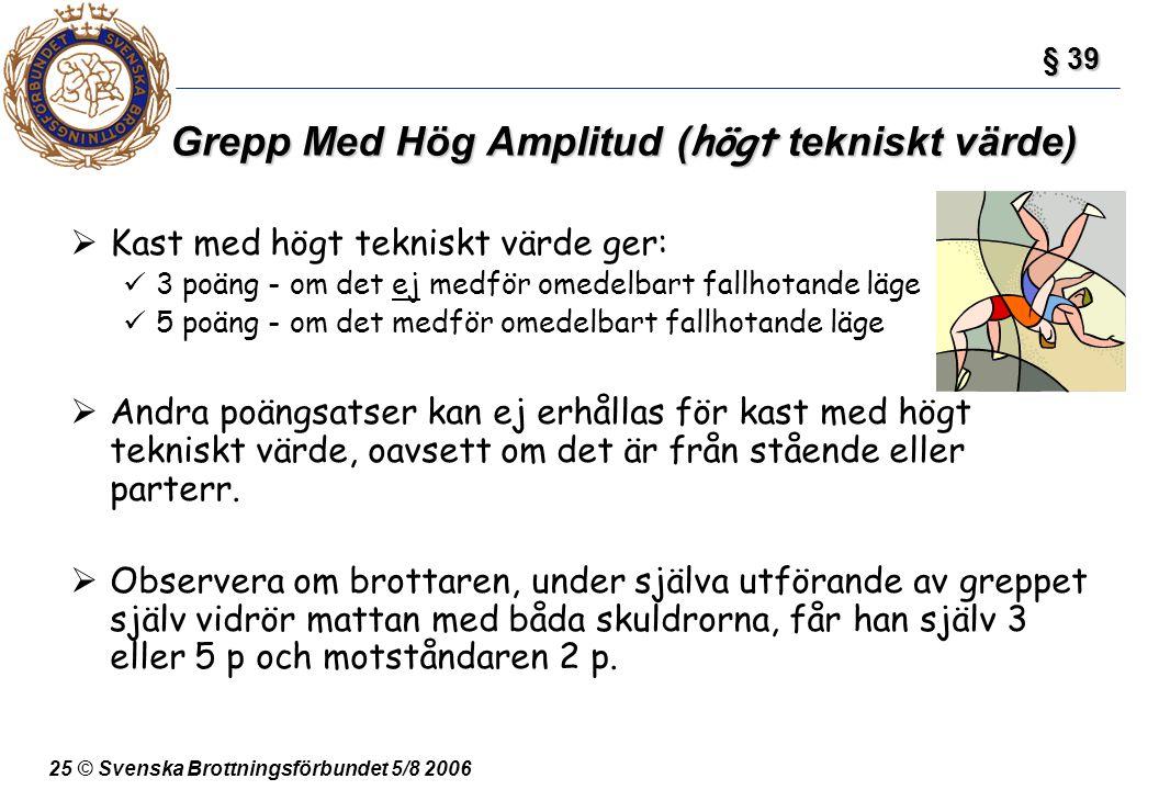 25 © Svenska Brottningsförbundet 5/8 2006 Grepp Med Hög Amplitud ( högt tekniskt värde)  Kast med högt tekniskt värde ger: 3 poäng - om det ej medför