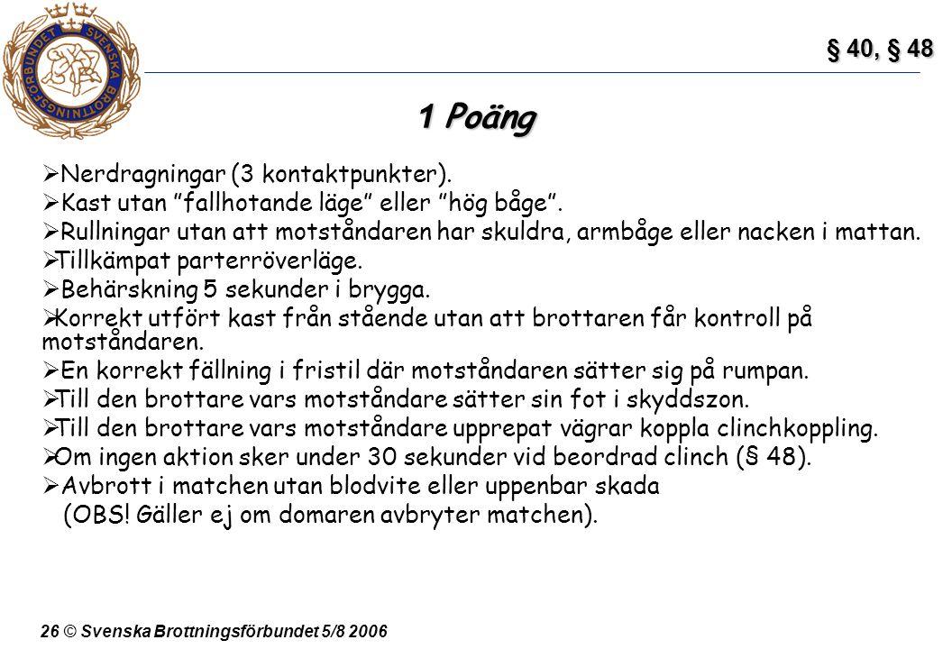 """26 © Svenska Brottningsförbundet 5/8 2006 1 Poäng  Nerdragningar (3 kontaktpunkter).  Kast utan """"fallhotande läge"""" eller """"hög båge"""".  Rullningar ut"""
