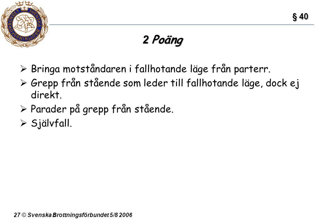 27 © Svenska Brottningsförbundet 5/8 2006 2 Poäng  Bringa motståndaren i fallhotande läge från parterr.  Grepp från stående som leder till fallhotan