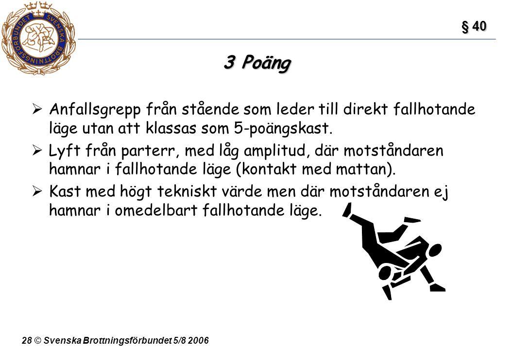 28 © Svenska Brottningsförbundet 5/8 2006 3 Poäng  Anfallsgrepp från stående som leder till direkt fallhotande läge utan att klassas som 5-poängskast