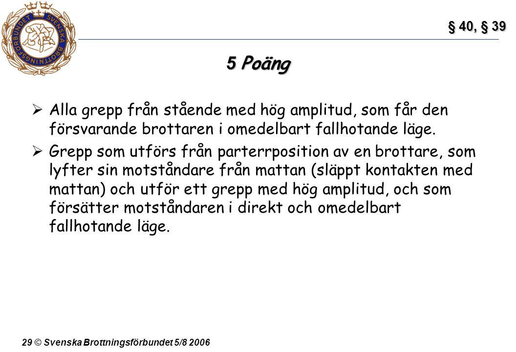 29 © Svenska Brottningsförbundet 5/8 2006 5 Poäng  Alla grepp från stående med hög amplitud, som får den försvarande brottaren i omedelbart fallhotan