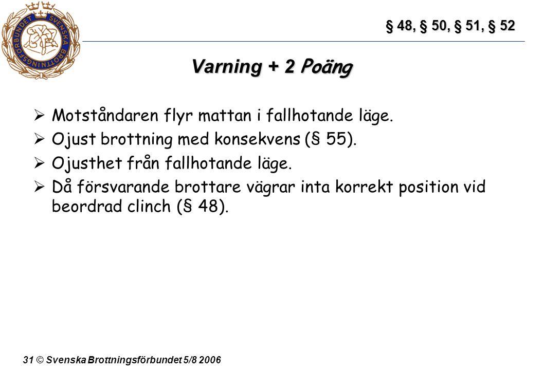 31 © Svenska Brottningsförbundet 5/8 2006 Varning + 2 Poäng  Motståndaren flyr mattan i fallhotande läge.  Ojust brottning med konsekvens (§ 55). 