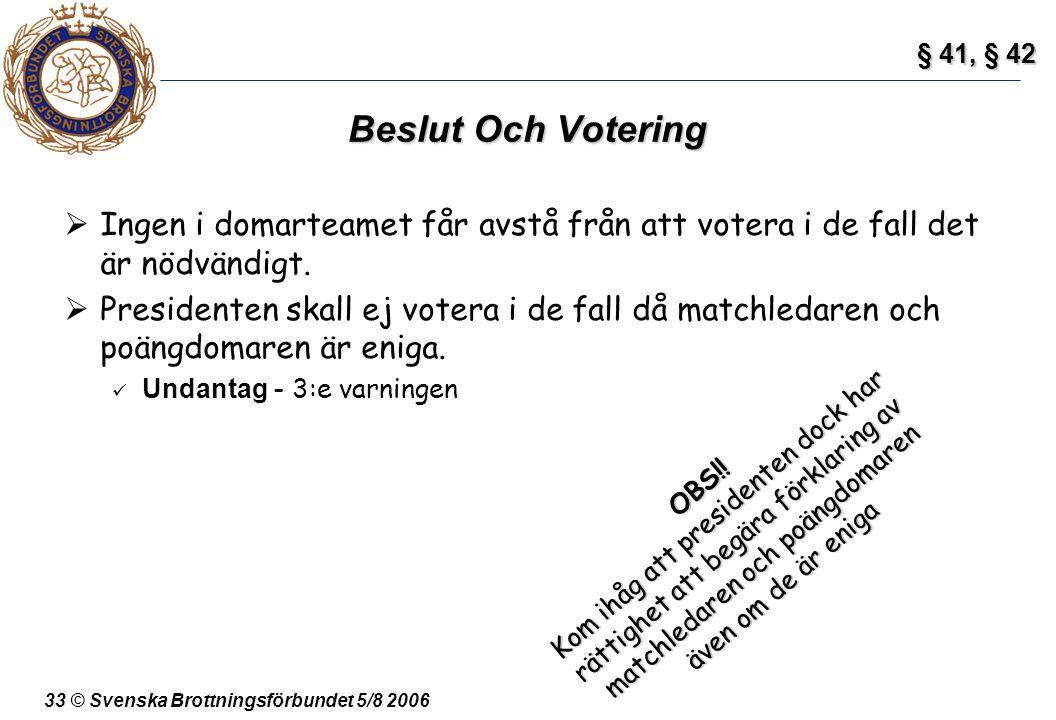 33 © Svenska Brottningsförbundet 5/8 2006 Beslut Och Votering  Ingen i domarteamet får avstå från att votera i de fall det är nödvändigt.  President