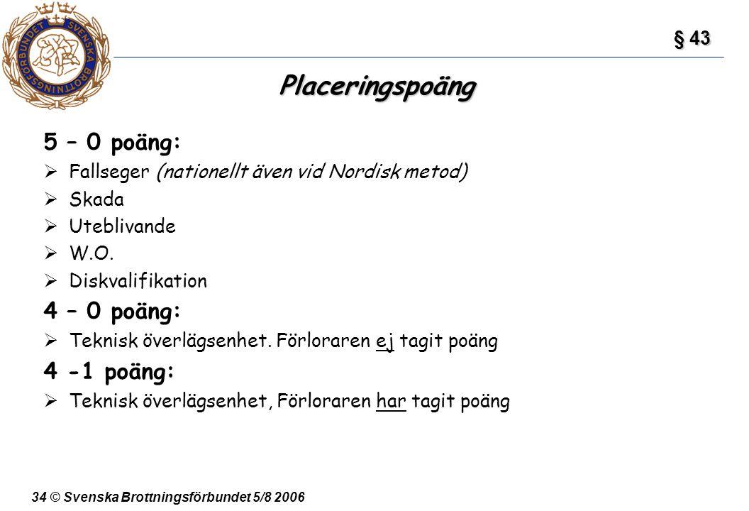 34 © Svenska Brottningsförbundet 5/8 2006 Placeringspoäng 5 – 0 poäng:  Fallseger (nationellt även vid Nordisk metod)  Skada  Uteblivande  W.O. 