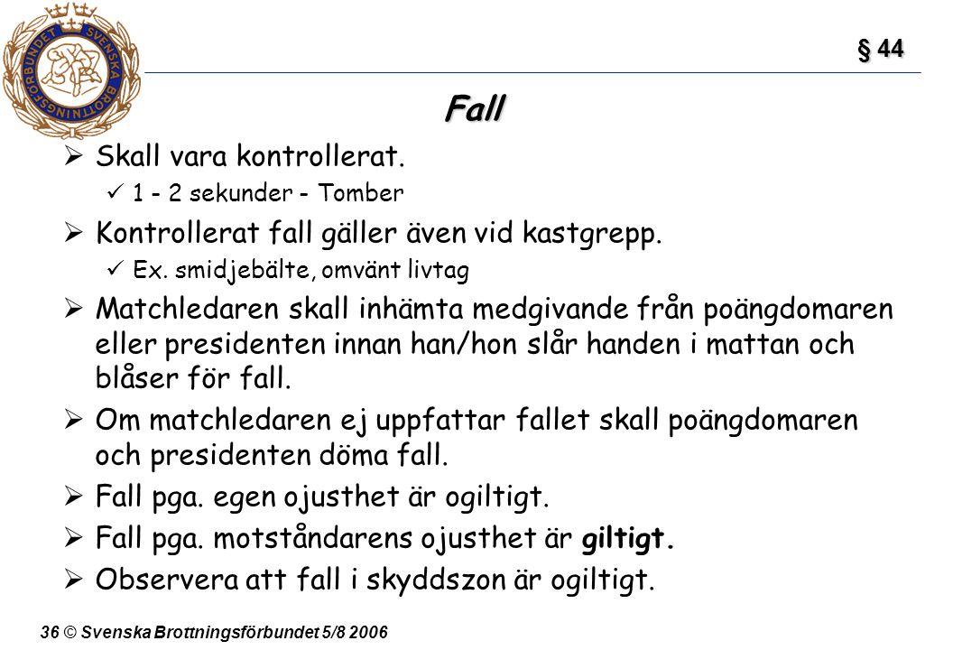 36 © Svenska Brottningsförbundet 5/8 2006 Fall  Skall vara kontrollerat. 1 - 2 sekunder - Tomber  Kontrollerat fall gäller även vid kastgrepp. Ex. s