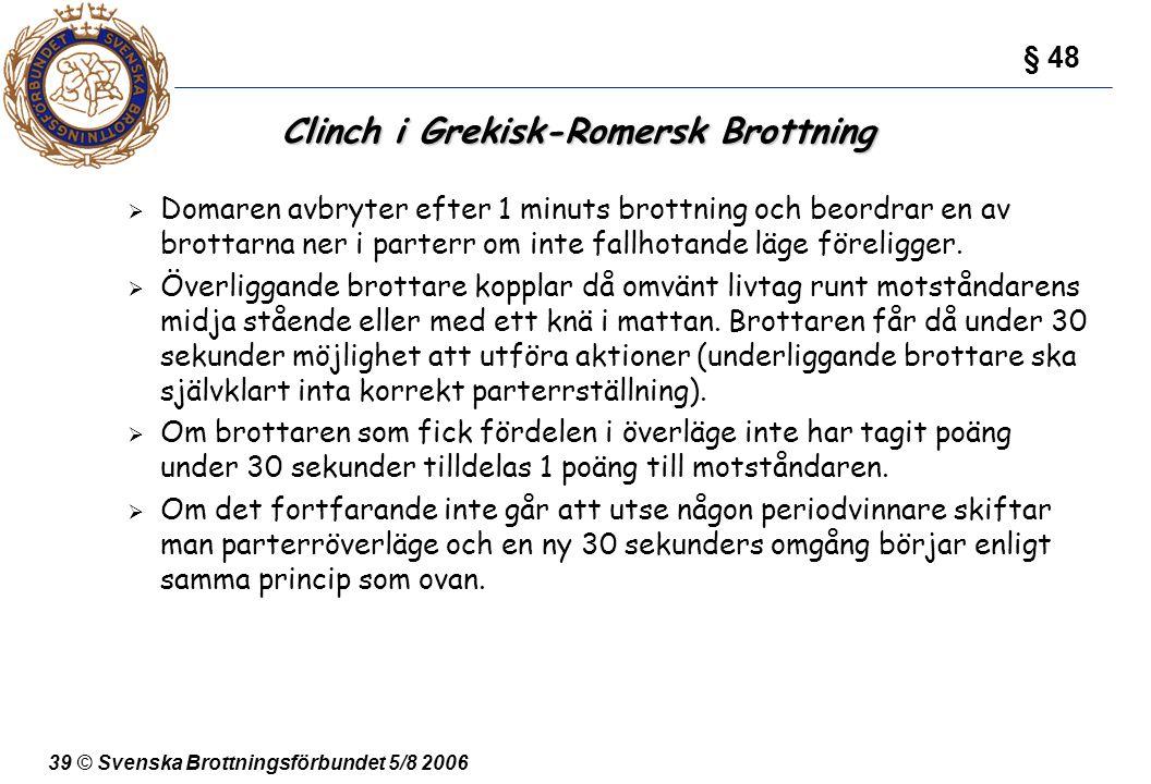 39 © Svenska Brottningsförbundet 5/8 2006 Clinch i Grekisk-Romersk Brottning  Domaren avbryter efter 1 minuts brottning och beordrar en av brottarna