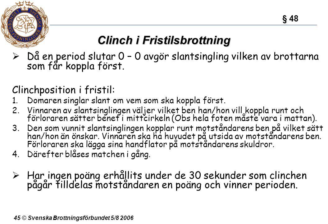 45 © Svenska Brottningsförbundet 5/8 2006 Clinch i Fristilsbrottning  Då en period slutar 0 – 0 avgör slantsingling vilken av brottarna som får koppl