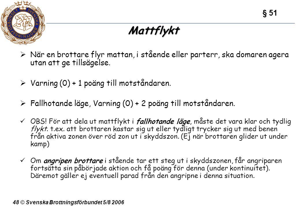 48 © Svenska Brottningsförbundet 5/8 2006 Mattflykt  När en brottare flyr mattan, i stående eller parterr, ska domaren agera utan att ge tillsägelse.