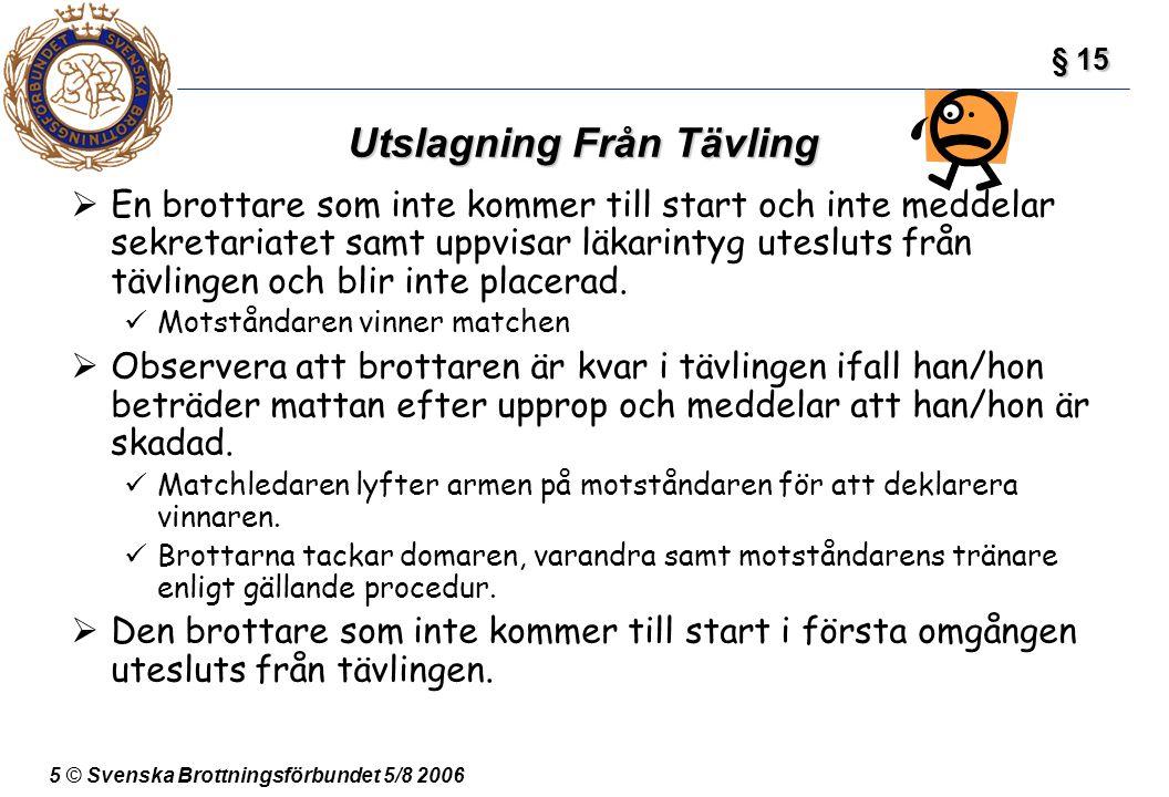 5 © Svenska Brottningsförbundet 5/8 2006 Utslagning Från Tävling  En brottare som inte kommer till start och inte meddelar sekretariatet samt uppvisa