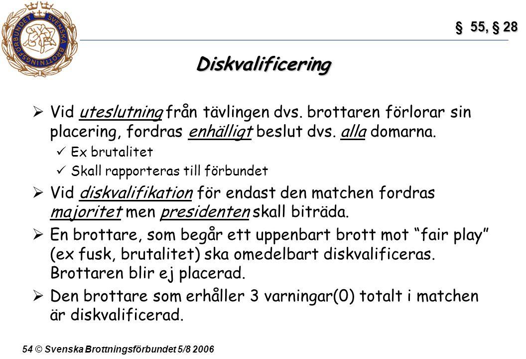 54 © Svenska Brottningsförbundet 5/8 2006 Diskvalificering  Vid uteslutning från tävlingen dvs. brottaren förlorar sin placering, fordras enhälligt b