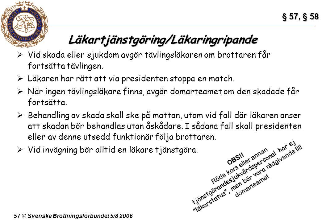 57 © Svenska Brottningsförbundet 5/8 2006 Läkartjänstgöring/Läkaringripande  Vid skada eller sjukdom avgör tävlingsläkaren om brottaren får fortsätta