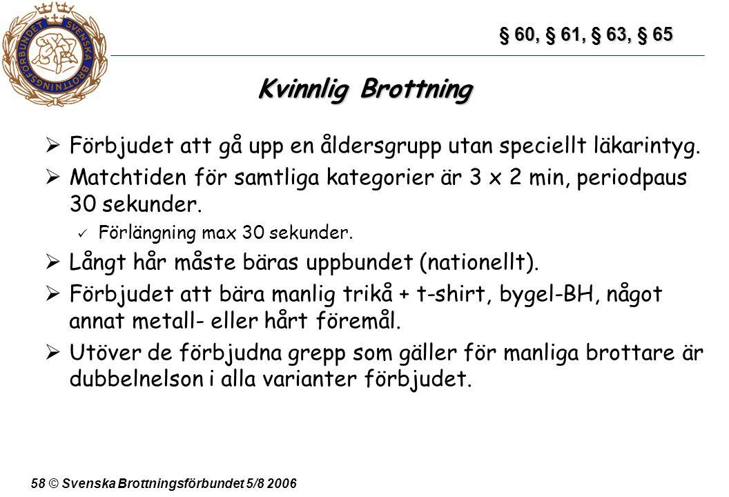 58 © Svenska Brottningsförbundet 5/8 2006 Kvinnlig Brottning  Förbjudet att gå upp en åldersgrupp utan speciellt läkarintyg.  Matchtiden för samtlig
