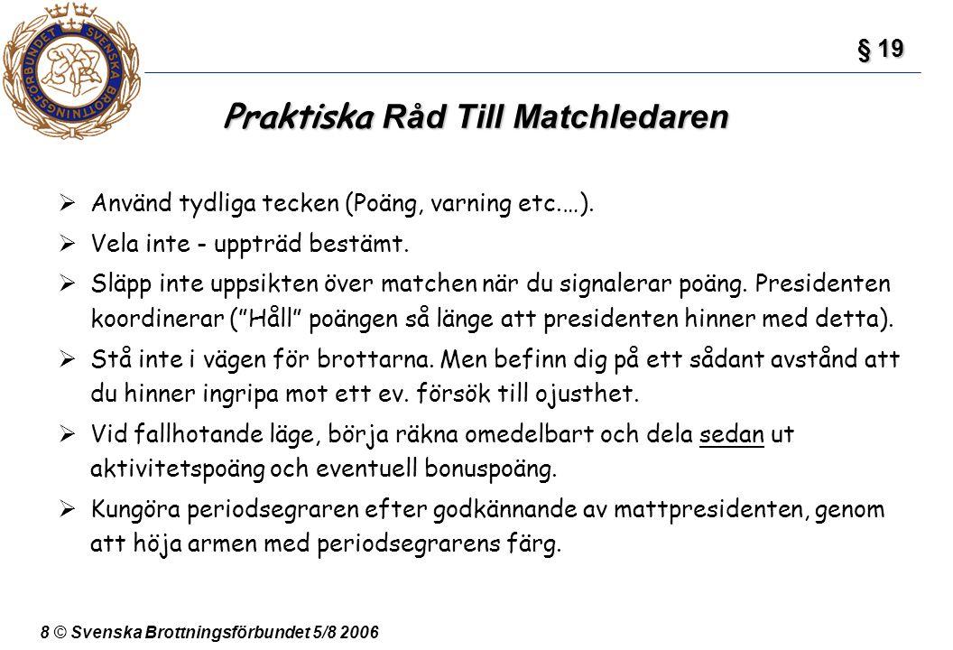 8 © Svenska Brottningsförbundet 5/8 2006 Praktiska Råd Till Matchledaren § 19 § 19  Använd tydliga tecken (Poäng, varning etc.…).  Vela inte - upptr