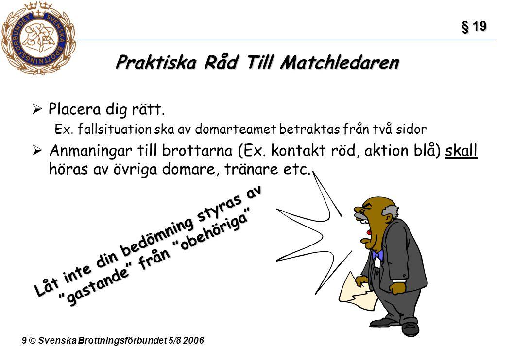 9 © Svenska Brottningsförbundet 5/8 2006 Praktiska Råd Till Matchledaren  Placera dig rätt. Ex. fallsituation ska av domarteamet betraktas från två s