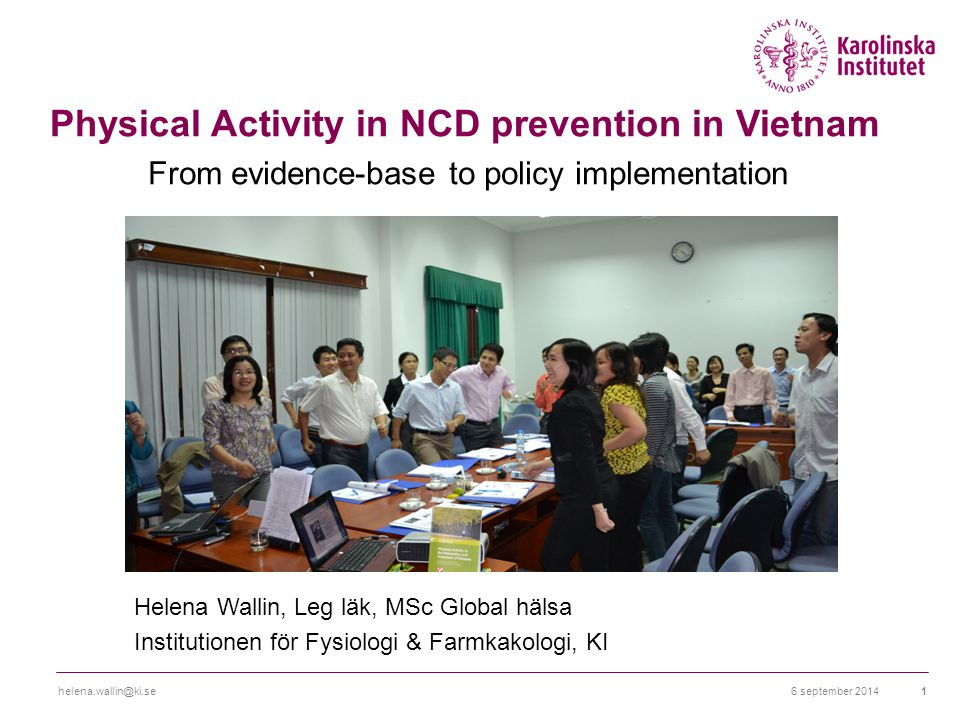 6 september 2014helena.wallin@ki.se1 Physical Activity in NCD prevention in Vietnam From evidence-base to policy implementation Helena Wallin, Leg läk, MSc Global hälsa Institutionen för Fysiologi & Farmkakologi, KI
