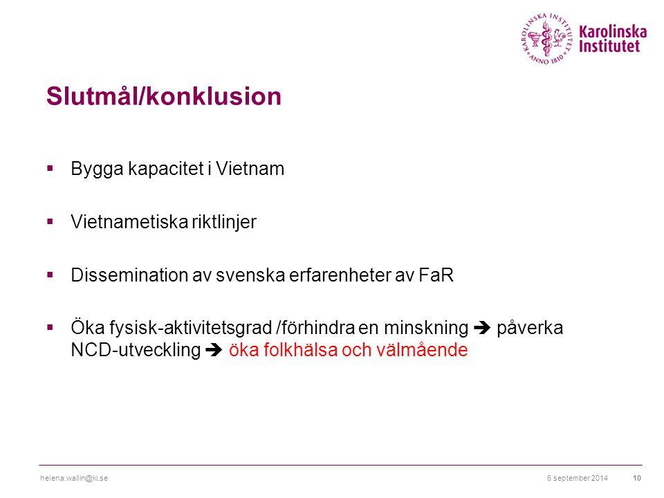 Slutmål/konklusion  Bygga kapacitet i Vietnam  Vietnametiska riktlinjer  Dissemination av svenska erfarenheter av FaR  Öka fysisk-aktivitetsgrad /förhindra en minskning  påverka NCD-utveckling  öka folkhälsa och välmående 6 september 2014helena.wallin@ki.se10