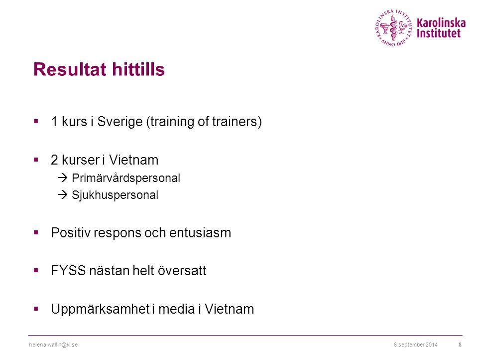 Resultat hittills  1 kurs i Sverige (training of trainers)  2 kurser i Vietnam  Primärvårdspersonal  Sjukhuspersonal  Positiv respons och entusiasm  FYSS nästan helt översatt  Uppmärksamhet i media i Vietnam 6 september 2014helena.wallin@ki.se8