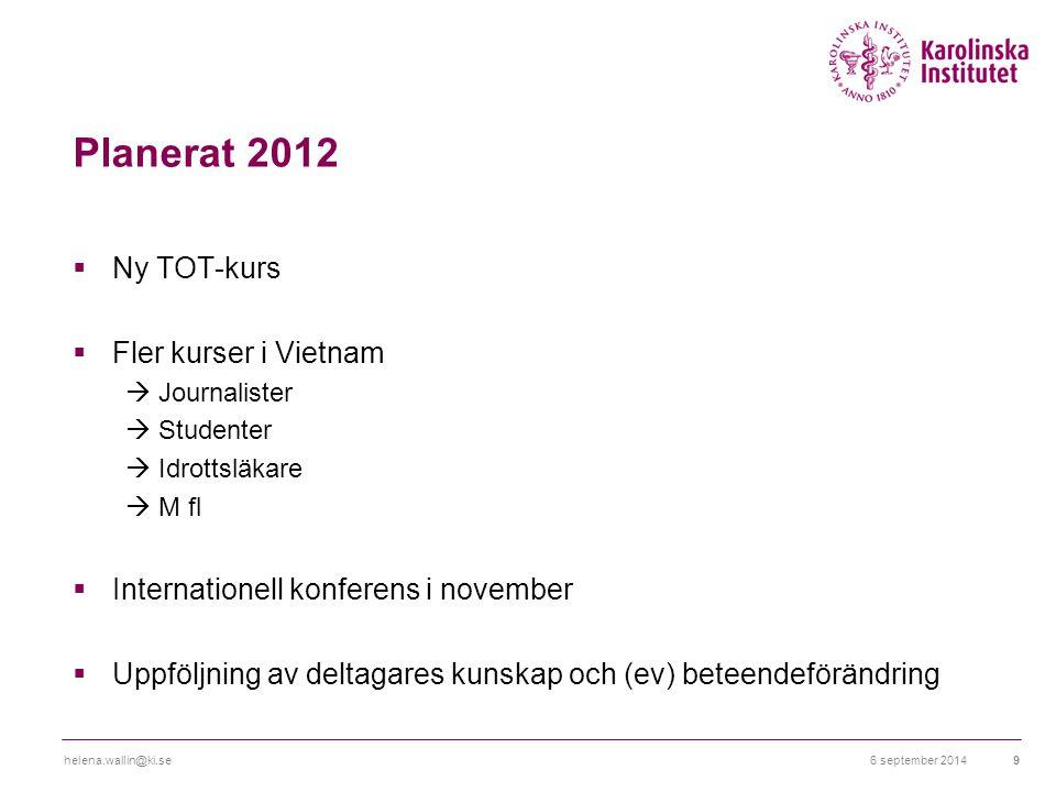 Planerat 2012  Ny TOT-kurs  Fler kurser i Vietnam  Journalister  Studenter  Idrottsläkare  M fl  Internationell konferens i november  Uppföljning av deltagares kunskap och (ev) beteendeförändring 6 september 2014helena.wallin@ki.se9