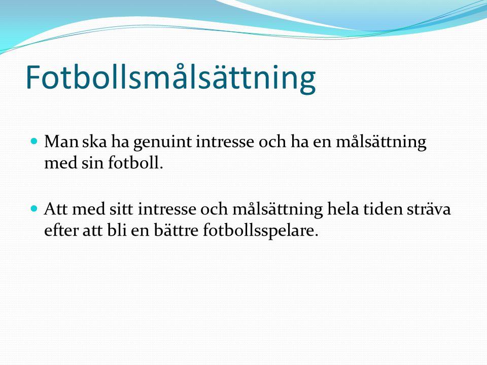 Fotbollsmålsättning Man ska ha genuint intresse och ha en målsättning med sin fotboll. Att med sitt intresse och målsättning hela tiden sträva efter a