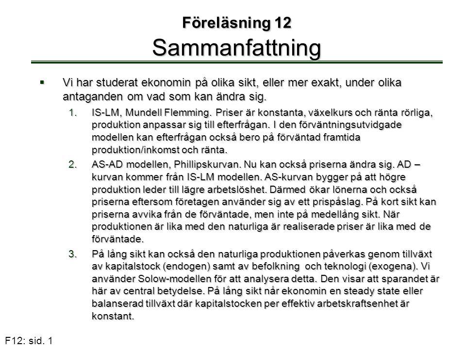 F12: sid. 1 Föreläsning 12 Sammanfattning  Vi har studerat ekonomin på olika sikt, eller mer exakt, under olika antaganden om vad som kan ändra sig.