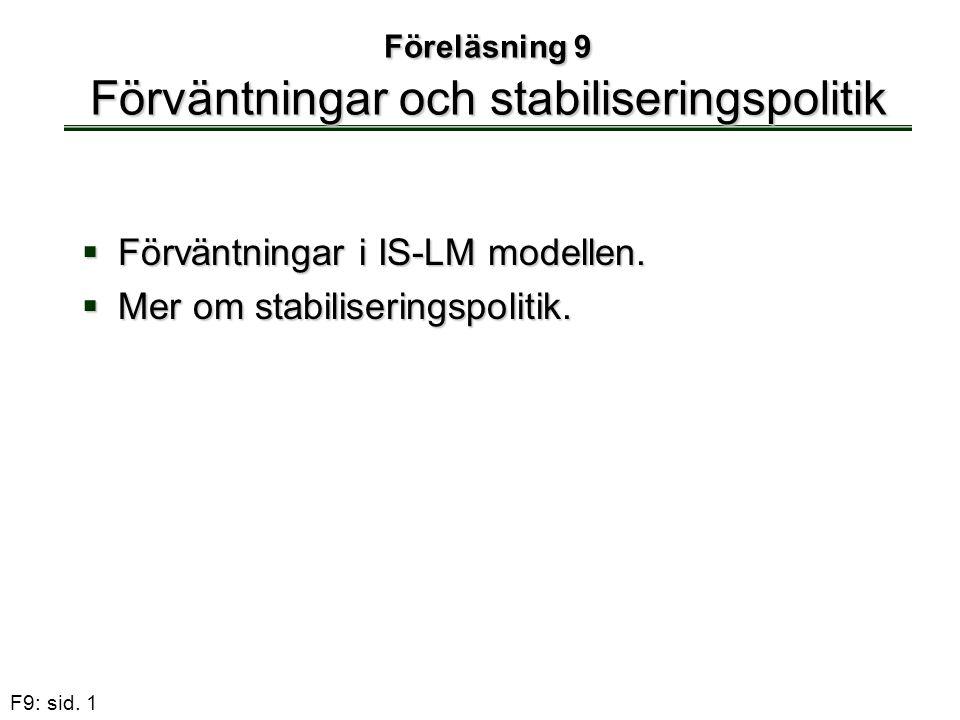 F9: sid. 1 Föreläsning 9 Förväntningar och stabiliseringspolitik  Förväntningar i IS-LM modellen.  Mer om stabiliseringspolitik.
