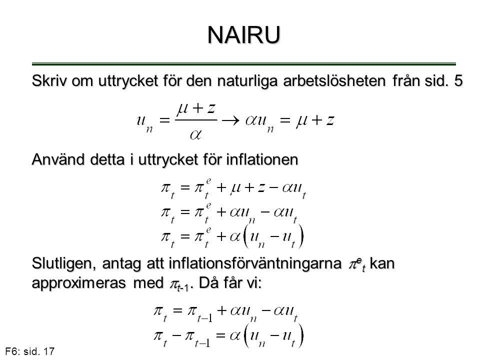 F6: sid. 17 NAIRU Slutligen, antag att inflationsförväntningarna  e t kan approximeras med  t-1. Då får vi: Skriv om uttrycket för den naturliga arb