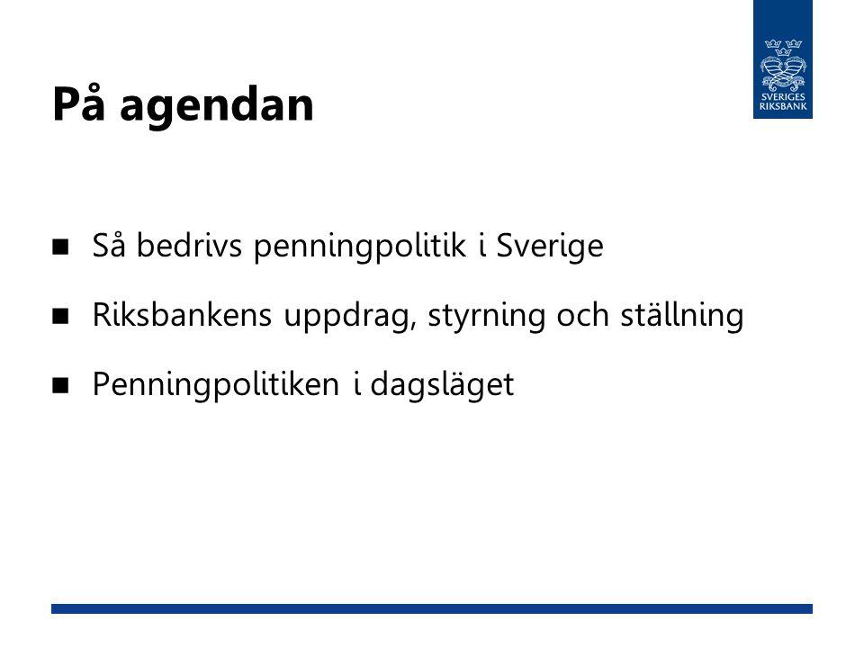 På agendan Så bedrivs penningpolitik i Sverige Riksbankens uppdrag, styrning och ställning Penningpolitiken i dagsläget