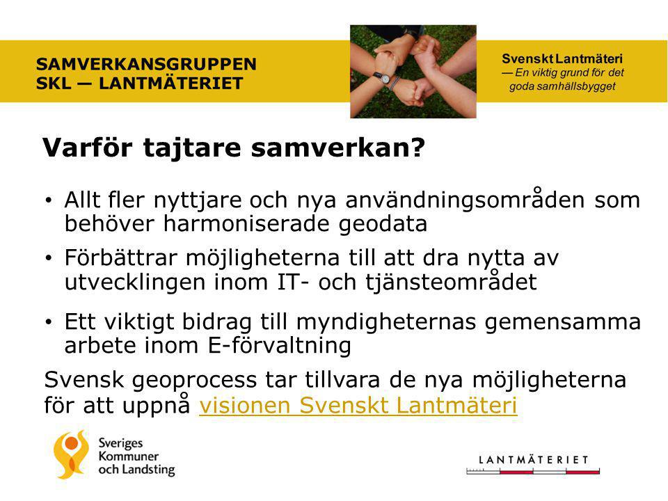 Allt fler nyttjare och nya användningsområden som behöver harmoniserade geodata Förbättrar möjligheterna till att dra nytta av utvecklingen inom IT- och tjänsteområdet Ett viktigt bidrag till myndigheternas gemensamma arbete inom E-förvaltning Svensk geoprocess tar tillvara de nya möjligheterna för att uppnå visionen Svenskt Lantmäterivisionen Svenskt Lantmäteri Varför tajtare samverkan