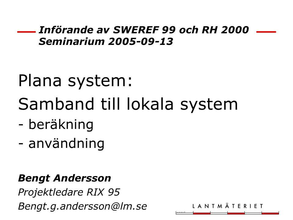 Införande av SWEREF 99 och RH 2000 Seminarium 2005-09-13 Plana system: Samband till lokala system - beräkning - användning Bengt Andersson Projektleda