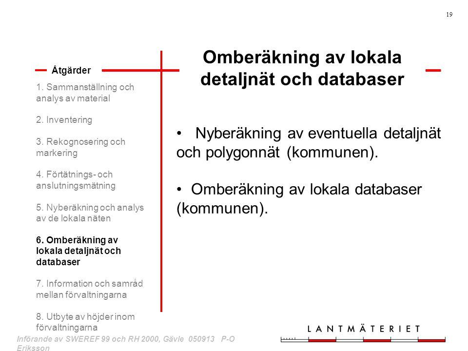 19 Införande av SWEREF 99 och RH 2000, Gävle 050913 P-O Eriksson Omberäkning av lokala detaljnät och databaser Åtgärder Nyberäkning av eventuella deta