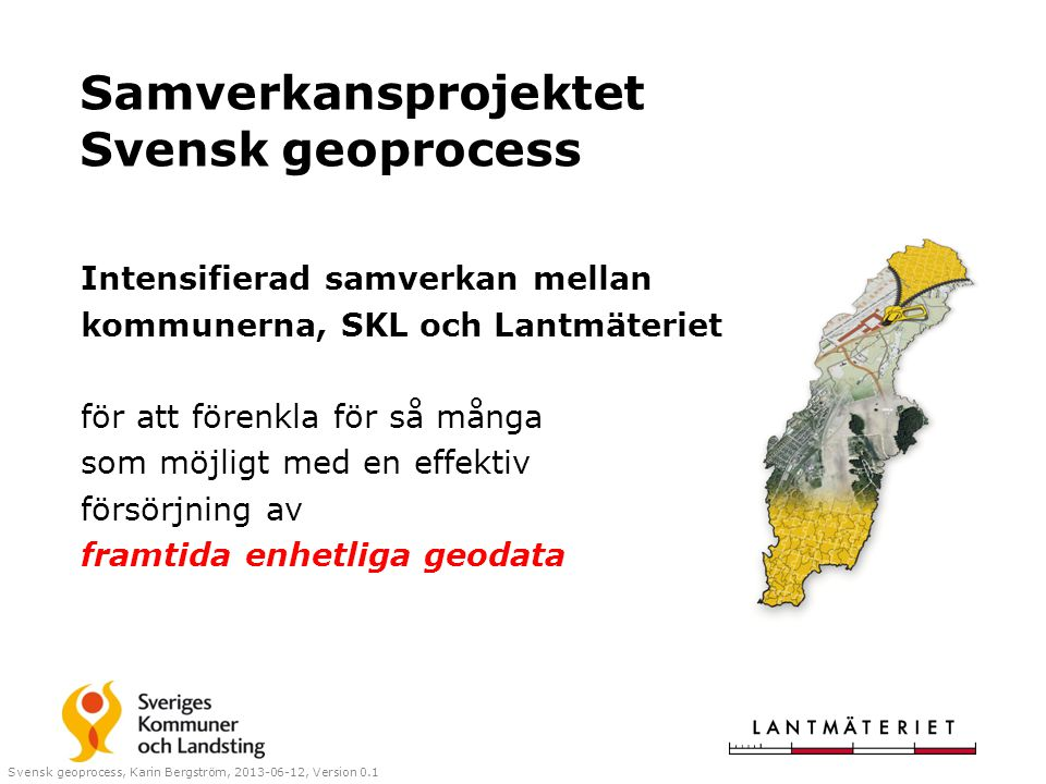 Samverkansprojektet Svensk geoprocess Intensifierad samverkan mellan kommunerna, SKL och Lantmäteriet för att förenkla för så många som möjligt med en effektiv försörjning av framtida enhetliga geodata Svensk geoprocess, Karin Bergström, 2013-06-12, Version 0.1