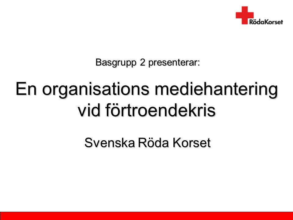 En organisations mediehantering vid förtroendekris Svenska Röda Korset Basgrupp 2 presenterar: