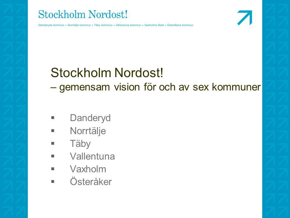 Stockholm Nordost! – gemensam vision för och av sex kommuner  Danderyd  Norrtälje  Täby  Vallentuna  Vaxholm  Österåker