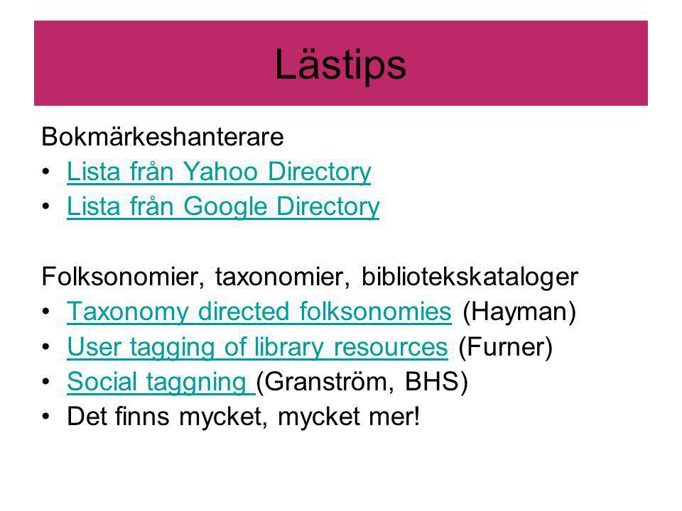Lästips Bokmärkeshanterare Lista från Yahoo Directory Lista från Google Directory Folksonomier, taxonomier, bibliotekskataloger Taxonomy directed folksonomies (Hayman)Taxonomy directed folksonomies User tagging of library resources (Furner)User tagging of library resources Social taggning (Granström, BHS)Social taggning Det finns mycket, mycket mer!