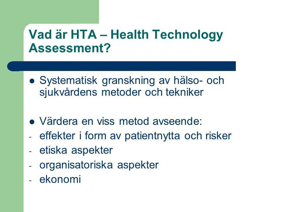 Vad är HTA – Health Technology Assessment? Systematisk granskning av hälso- och sjukvårdens metoder och tekniker Värdera en viss metod avseende: - eff