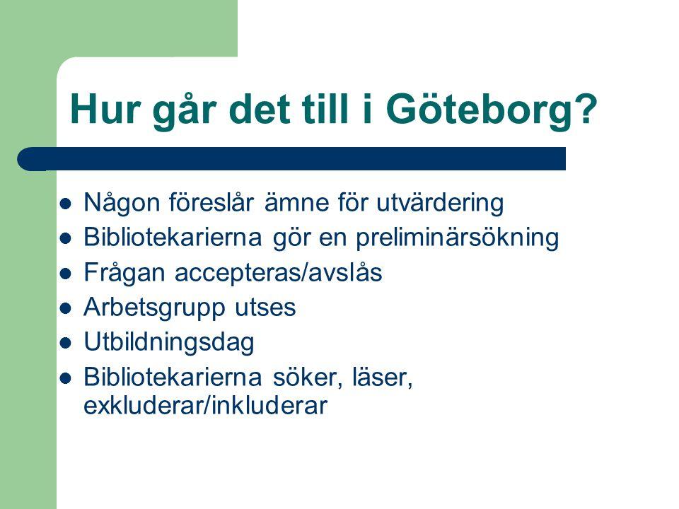 Hur går det till i Göteborg? Någon föreslår ämne för utvärdering Bibliotekarierna gör en preliminärsökning Frågan accepteras/avslås Arbetsgrupp utses