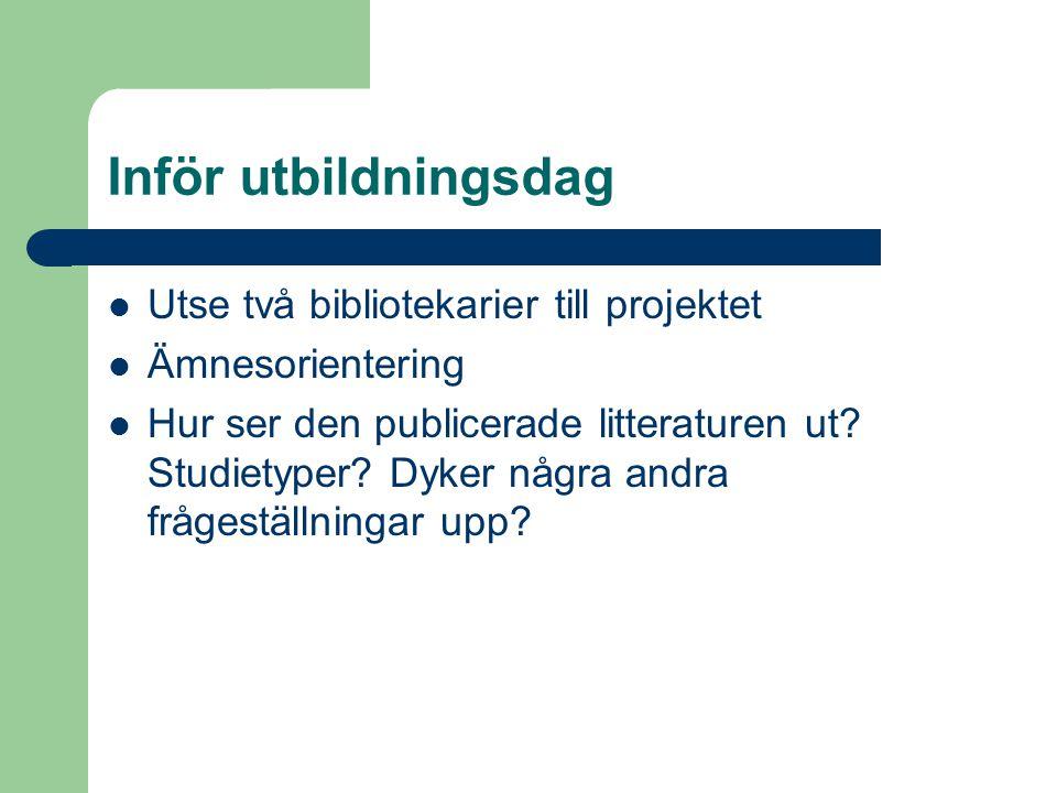 Inför utbildningsdag Utse två bibliotekarier till projektet Ämnesorientering Hur ser den publicerade litteraturen ut? Studietyper? Dyker några andra f