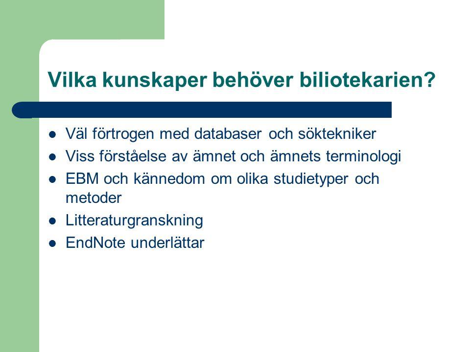 Vilka kunskaper behöver biliotekarien? Väl förtrogen med databaser och söktekniker Viss förståelse av ämnet och ämnets terminologi EBM och kännedom om