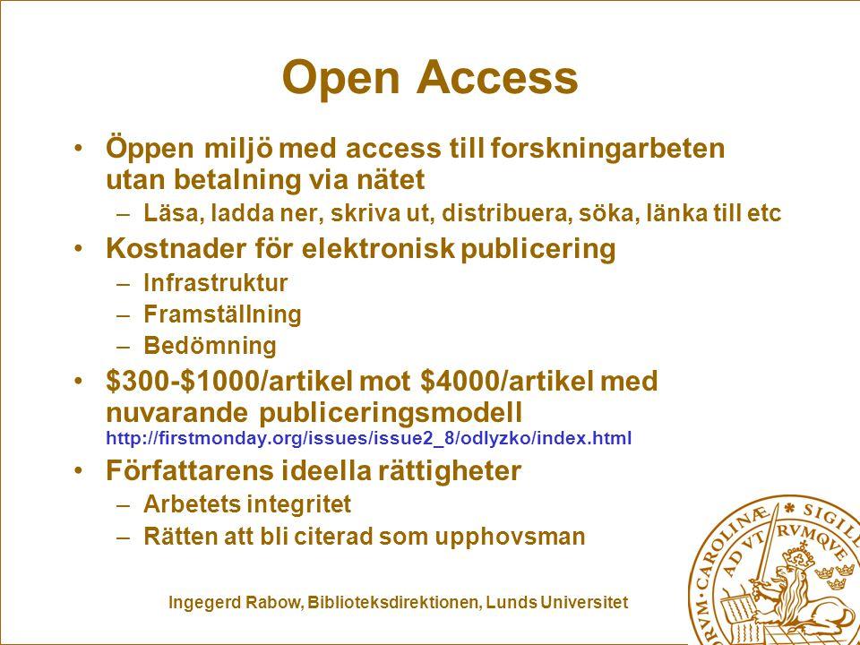 Ingegerd Rabow, Biblioteksdirektionen, Lunds Universitet Open Access Öppen miljö med access till forskningarbeten utan betalning via nätet –Läsa, ladda ner, skriva ut, distribuera, söka, länka till etc Kostnader för elektronisk publicering –Infrastruktur –Framställning –Bedömning $300-$1000/artikel mot $4000/artikel med nuvarande publiceringsmodell http://firstmonday.org/issues/issue2_8/odlyzko/index.html Författarens ideella rättigheter –Arbetets integritet –Rätten att bli citerad som upphovsman