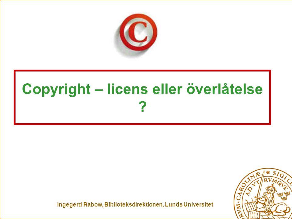 Ingegerd Rabow, Biblioteksdirektionen, Lunds Universitet Copyright – licens eller överlåtelse ?
