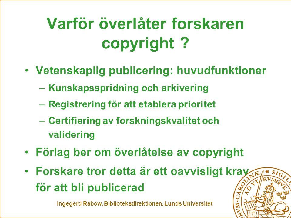Ingegerd Rabow, Biblioteksdirektionen, Lunds Universitet Varför överlåter forskaren copyright ? Vetenskaplig publicering: huvudfunktioner –Kunskapsspr