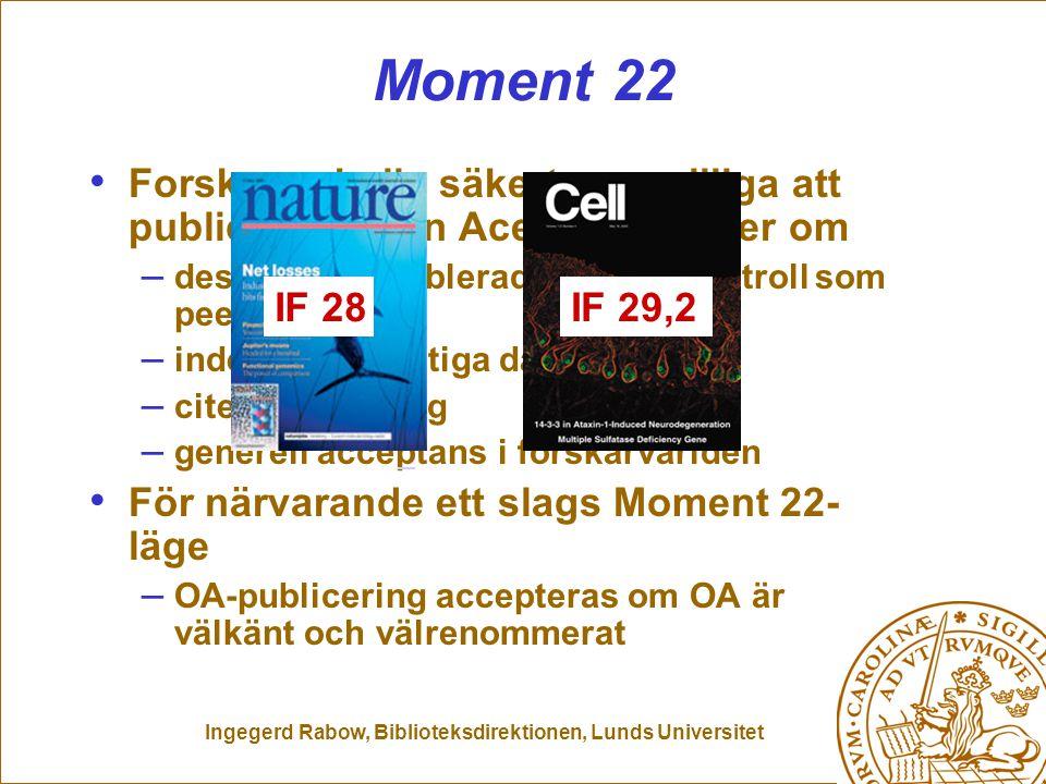 Ingegerd Rabow, Biblioteksdirektionen, Lunds Universitet Moment 22 Forskare skulle säkert vara villiga att publicera i Open Acess tidskrifter om – dessa hade etablerad kvalitetskontroll som peer-review – indexering i viktiga databaser – citeringsräkning – generell acceptans i forskarvärlden För närvarande ett slags Moment 22- läge – OA-publicering accepteras om OA är välkänt och välrenommerat IF 29,2 IF 28