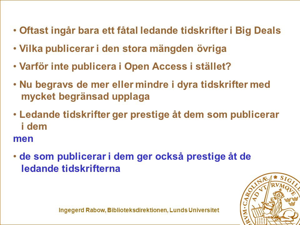 Ingegerd Rabow, Biblioteksdirektionen, Lunds Universitet Oftast ingår bara ett fåtal ledande tidskrifter i Big Deals Vilka publicerar i den stora mängden övriga Varför inte publicera i Open Access i stället.
