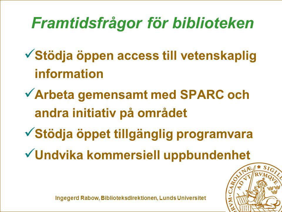 Ingegerd Rabow, Biblioteksdirektionen, Lunds Universitet Framtidsfrågor för biblioteken Stödja öppen access till vetenskaplig information Arbeta gemensamt med SPARC och andra initiativ på området Stödja öppet tillgänglig programvara Undvika kommersiell uppbundenhet