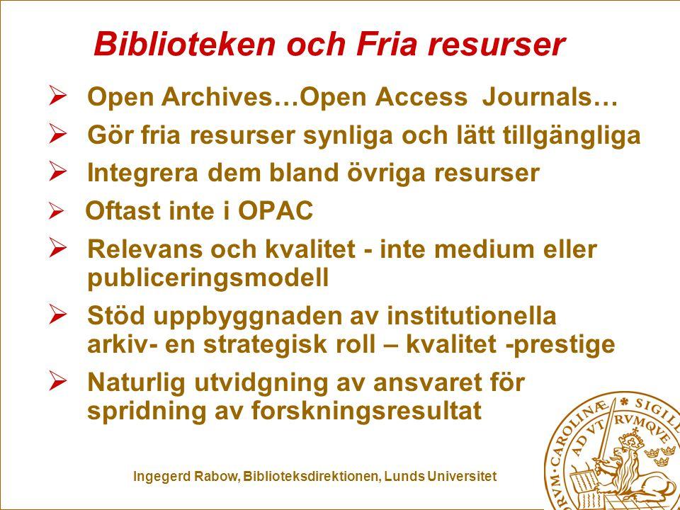 Ingegerd Rabow, Biblioteksdirektionen, Lunds Universitet Biblioteken och Fria resurser  Open Archives…Open Access Journals…  Gör fria resurser synliga och lätt tillgängliga  Integrera dem bland övriga resurser  Oftast inte i OPAC  Relevans och kvalitet - inte medium eller publiceringsmodell  Stöd uppbyggnaden av institutionella arkiv- en strategisk roll – kvalitet -prestige  Naturlig utvidgning av ansvaret för spridning av forskningsresultat