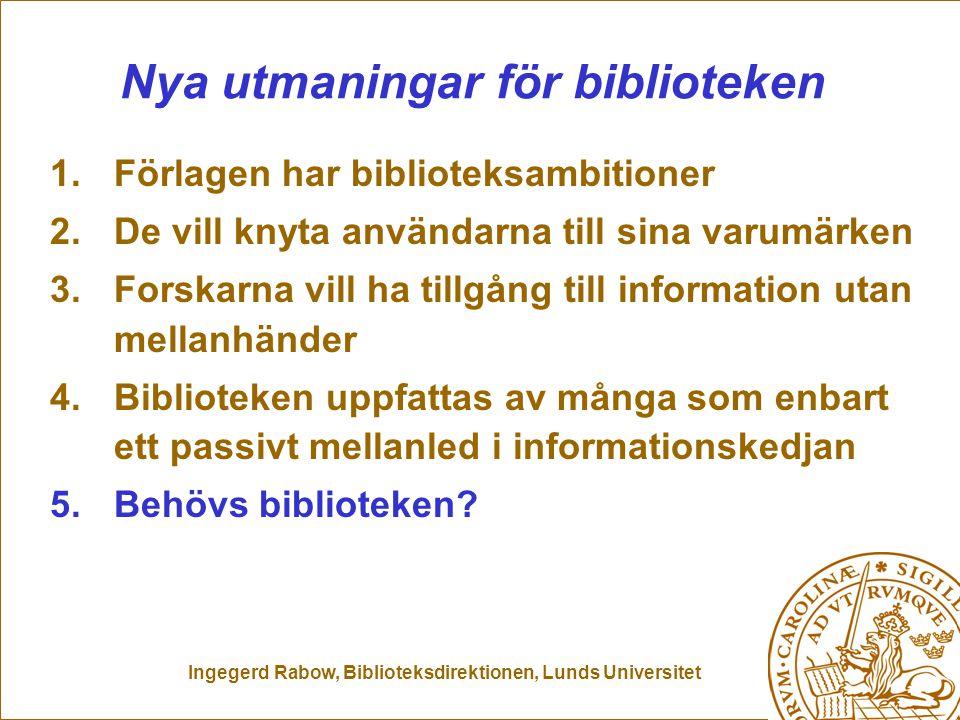 Ingegerd Rabow, Biblioteksdirektionen, Lunds Universitet Nya utmaningar för biblioteken 1.Förlagen har biblioteksambitioner 2.De vill knyta användarna till sina varumärken 3.Forskarna vill ha tillgång till information utan mellanhänder 4.Biblioteken uppfattas av många som enbart ett passivt mellanled i informationskedjan 5.Behövs biblioteken