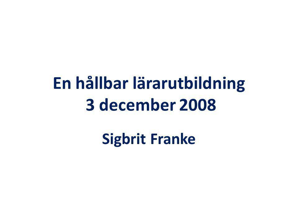 En hållbar lärarutbildning 3 december 2008 Sigbrit Franke