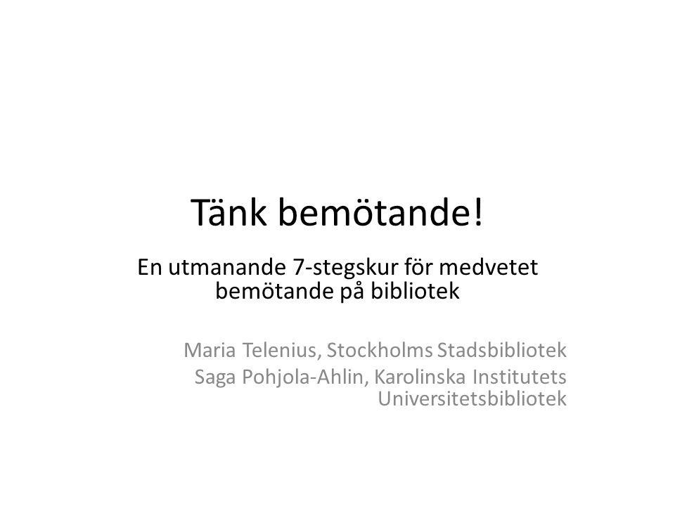 Tänk bemötande! En utmanande 7-stegskur för medvetet bemötande på bibliotek Maria Telenius, Stockholms Stadsbibliotek Saga Pohjola-Ahlin, Karolinska I
