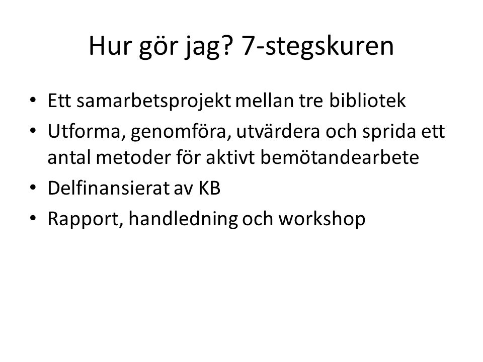 Hur gör jag? 7-stegskuren Ett samarbetsprojekt mellan tre bibliotek Utforma, genomföra, utvärdera och sprida ett antal metoder för aktivt bemötandearb